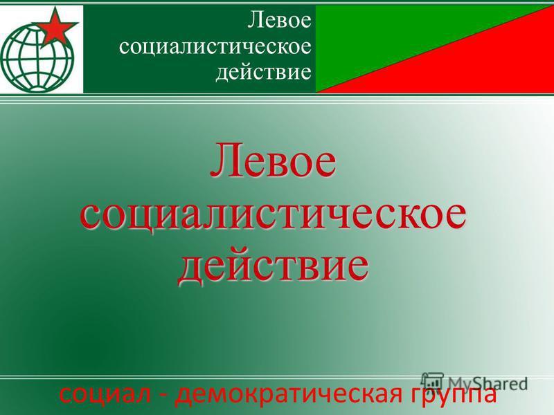 Левоесоциалистическоедействие социал - демократическая группа Левое социалистическое действие