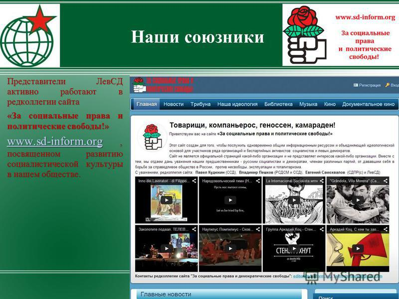 Наши союзники Представители ЛевСД активно работают в редколлегии сайта «За социальные права и политические свободы!» www.sd-inform.orgwww.sd-inform.org, посвященном развитию социалистической культуры в нашем обществе. www.sd-inform.org