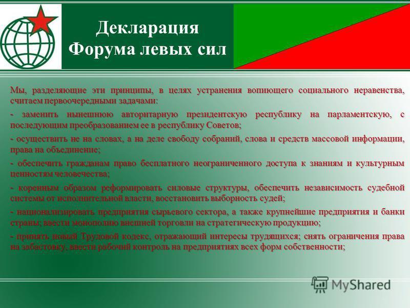 Мы, разделяющие эти принципы, в целях устранения вопиющего социального неравенства, считаем первоочередными задачами: - заменить нынешнюю авторитарную президентскую республику на парламентскую, с последующим преобразованием ее в республику Советов; -
