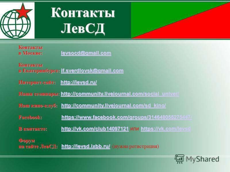 Контакты ЛевСД Контакты в Москве: levsocd@gmail.com levsocd@gmail.com Контакты в Екатеринбурге: if.sverdlovsk@gmail.com if.sverdlovsk@gmail.com Интернет-сайт: http://levsd.ru/ http://levsd.ru/ Наши семинары: http://community.livejournal.com/social_un