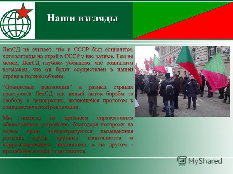 Наши взгляды ЛевСД не считает, что в СССР был социализм, хотя взгляды на строй в СССР у нас разные. Тем не менее, ЛевСД глубоко убеждено, что социализм возможен, что он будет осуществлен в нашей стране в полном объеме. Оранжевые революции в разных ст