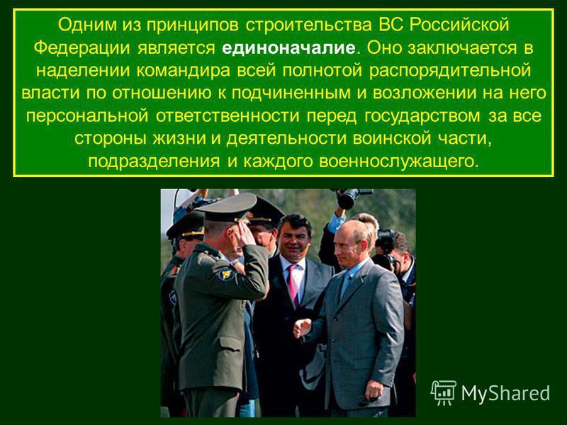 Одним из принципов строительства ВС Российской Федерации является единоначалие. Оно заключается в наделении командира всей полнотой распорядительной власти по отношению к подчиненным и возложении на него персональной ответственности перед государство