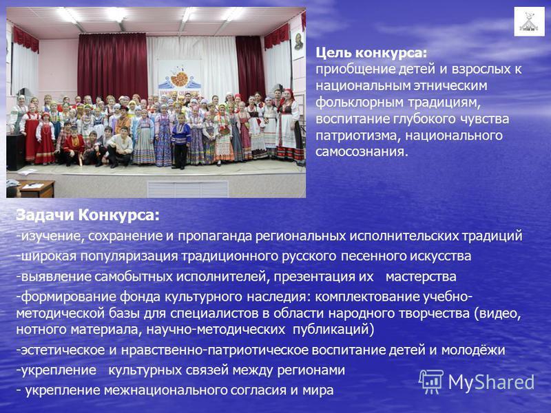 Цель конкурса: приобщение детей и взрослых к национальным этническим фольклорным традициям, воспитание глубокого чувства патриотизма, национального самосознания. Задачи Конкурса: -изучение, сохранение и пропаганда региональных исполнительских традици