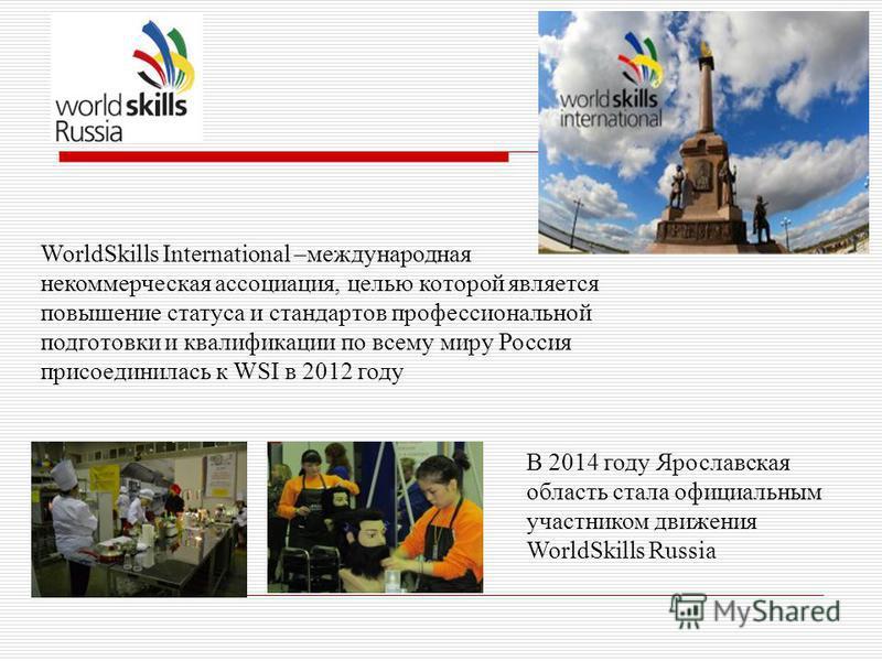 WorldSkills International –международная некоммерческая ассоциация, целью которой является повышение статуса и стандартов профессиональной подготовки и квалификации по всему миру Россия присоединилась к WSI в 2012 году В 2014 году Ярославская область