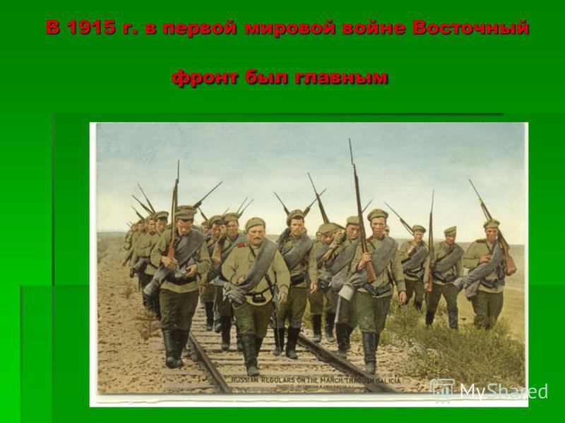 В 1915 г. в первой мировой войне Восточный фронт был главным В 1915 г. в первой мировой войне Восточный фронт был главным