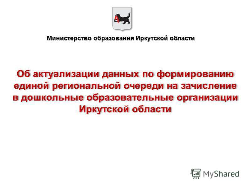 Министерство образования Иркутской области Об актуализации данных по формированию единой региональной очереди на зачисление в дошкольные образовательные организации Иркутской области