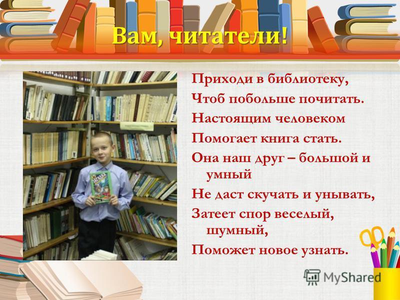 Вам, читатели! Приходи в библиотеку, Чтоб побольше почитать. Настоящим человеком Помогает книга стать. Она наш друг – большой и умный Не даст скучать и унывать, Затеет спор веселый, шумный, Поможет новое узнать.