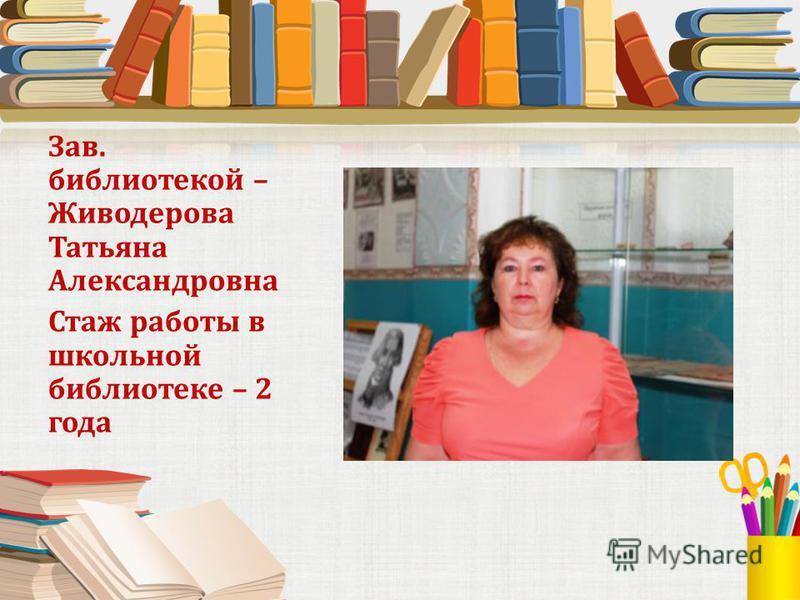 Зав. библиотекой – Живодерова Татьяна Александровна Стаж работы в школьной библиотеке – 2 года