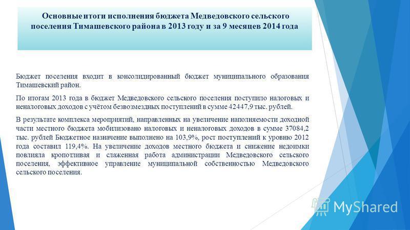 Основные итоги исполнения бюджета Медведовского сельского поселения Тимашевского района в 2013 году и за 9 месяцев 2014 года Бюджет поселения входит в консолидированный бюджет муниципального образования Тимашевский район. По итогам 2013 года в бюджет