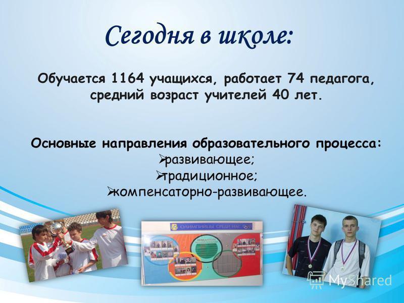 Сегодня в школе: Обучается 1164 учащихся, работает 74 педагога, средний возраст учителей 40 лет. Основные направления образовательного процесса: развивающее; традиционное; компенсаторно-развивающее.