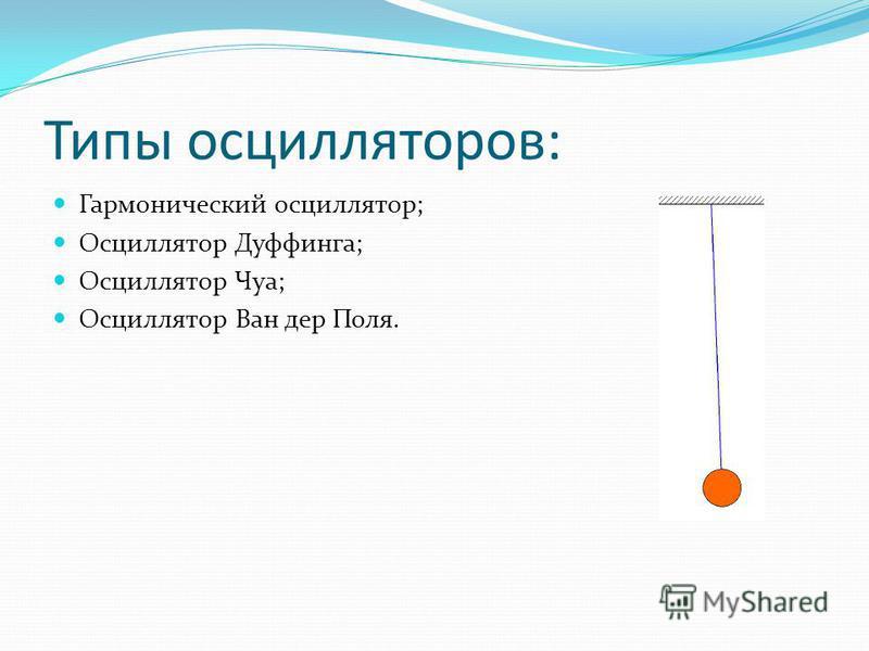 Типы осцилляторов: Гармонический осциллятор; Осциллятор Дуффинга; Осциллятор Чуа; Осциллятор Ван дер Поля.