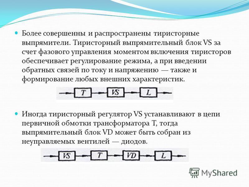 Более совершенны и распространены тиристорные выпрямители. Тиристорный выпрямительный блок VS за счет фазового управления моментом включения тиристоров обеспечивает регулирование режима, а при введении обратных связей по току и напряжению также и фор