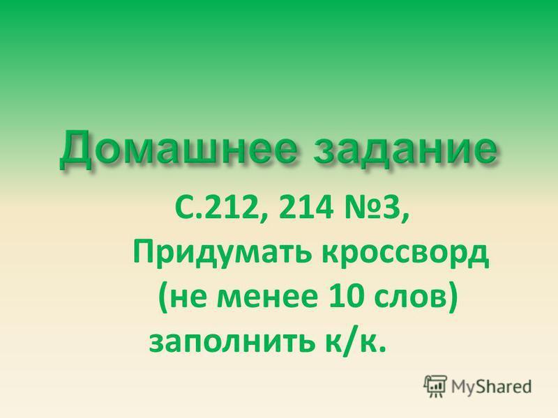 С.212, 214 3, Придумать кроссворд (не менее 10 слов) заполнить к/к.