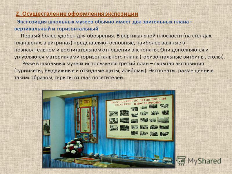 2. Осуществление оформления экспозиции Экспозиция школьных музеев обычно имеет два зрительных плана : вертикальный и горизонтальный Первый более удобен для обозрения. В вертикальной плоскости (на стендах, планшетах, в витринах) представляют основные,