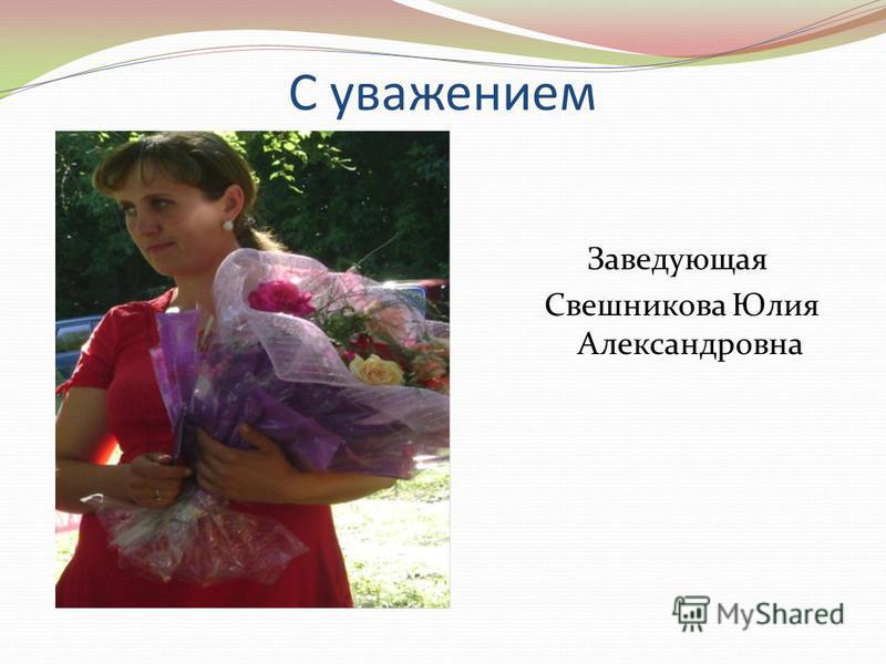 С уважением Заведующая Свешникова Юлия Александровна