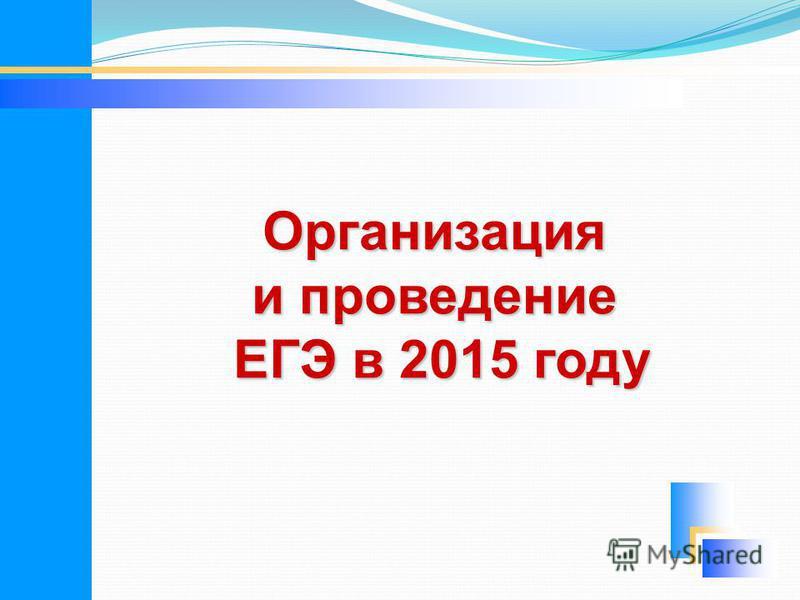 Организация и проведение ЕГЭ в 2015 году ЕГЭ в 2015 году