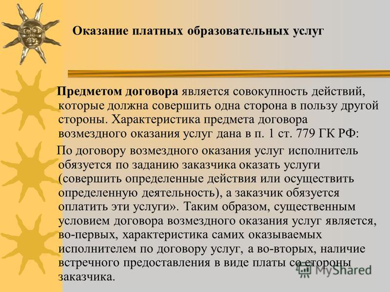 Оказание платных образовательных услуг Предметом договора является совокупность действий, которые должна совершить одна сторона в пользу другой стороны. Характеристика предмета договора возмездного оказания услуг дана в п. 1 ст. 779 ГК РФ: По договор
