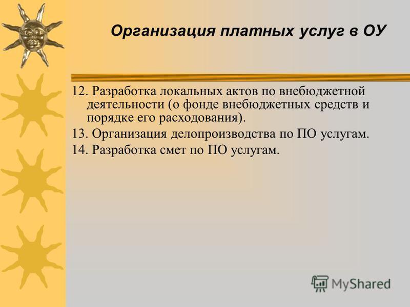Организация платных услуг в ОУ 12. Разработка локальных актов по внебюджетной деятельности (о фонде внебюджетных средств и порядке его расходования). 13. Организация делопроизводства по ПО услугам. 14. Разработка смет по ПО услугам.
