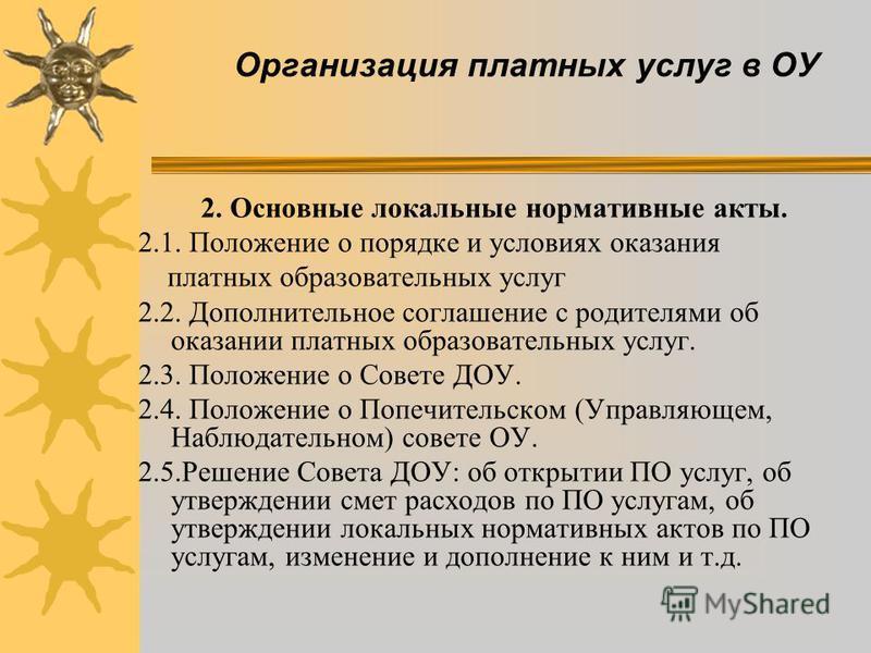 Организация платных услуг в ОУ 2. Основные локальные нормативные акты. 2.1. Положение о порядке и условиях оказания платных образовательных услуг 2.2. Дополнительное соглашение с родителями об оказании платных образовательных услуг. 2.3. Положение о