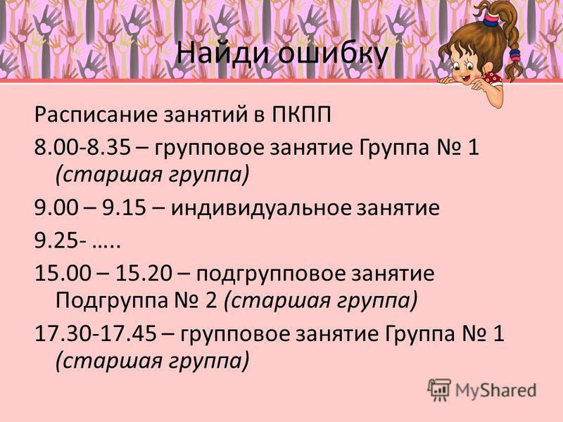 Найди ошибку Расписание занятий в ПКПП 8.00-8.35 – групповое занятие Группа 1 (старшая группа) 9.00 – 9.15 – индивидуальное занятие 9.25- ….. 15.00 – 15.20 – подгрупповое занятие Подгруппа 2 (старшая группа) 17.30-17.45 – групповое занятие Группа 1 (