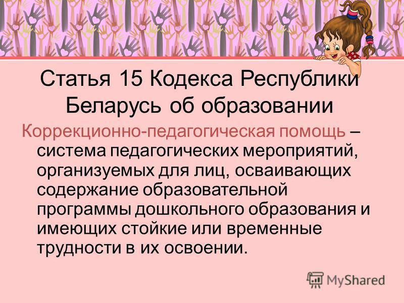 Статья 15 Кодекса Республики Беларусь об образовании Коррекционно-педагогическая помощь – система педагогических мероприятий, организуемых для лиц, осваивающих содержание образовательной программы дошкольного образования и имеющих стойкие или временн