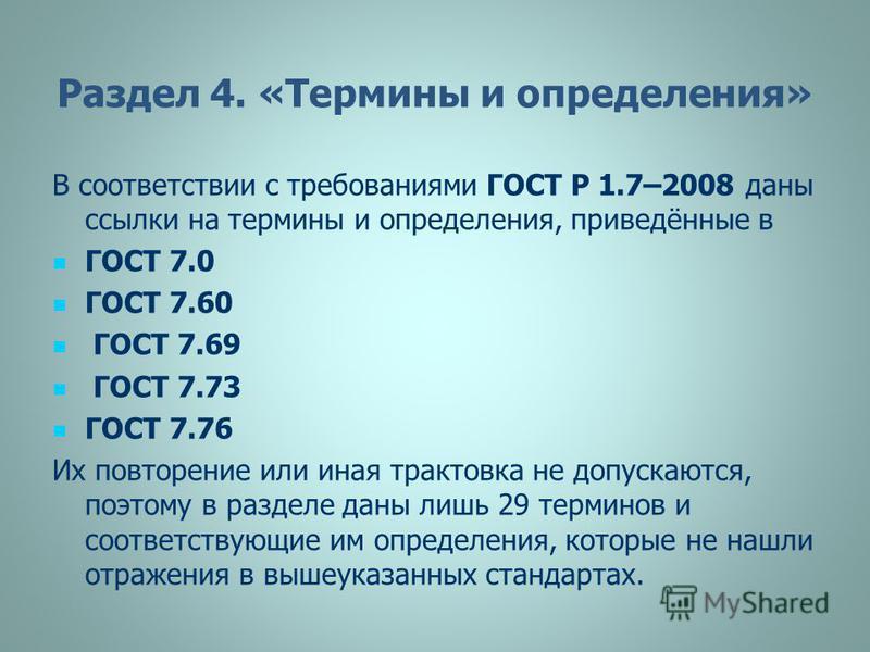 Раздел 4. «Термины и определения» В соответствии с требованиями ГОСТ Р 1.7–2008 даны ссылки на термины и определения, приведённые в ГОСТ 7.0 ГОСТ 7.60 ГОСТ 7.69 ГОСТ 7.73 ГОСТ 7.76 Их повторение или иная трактовка не допускаются, поэтому в разделе да