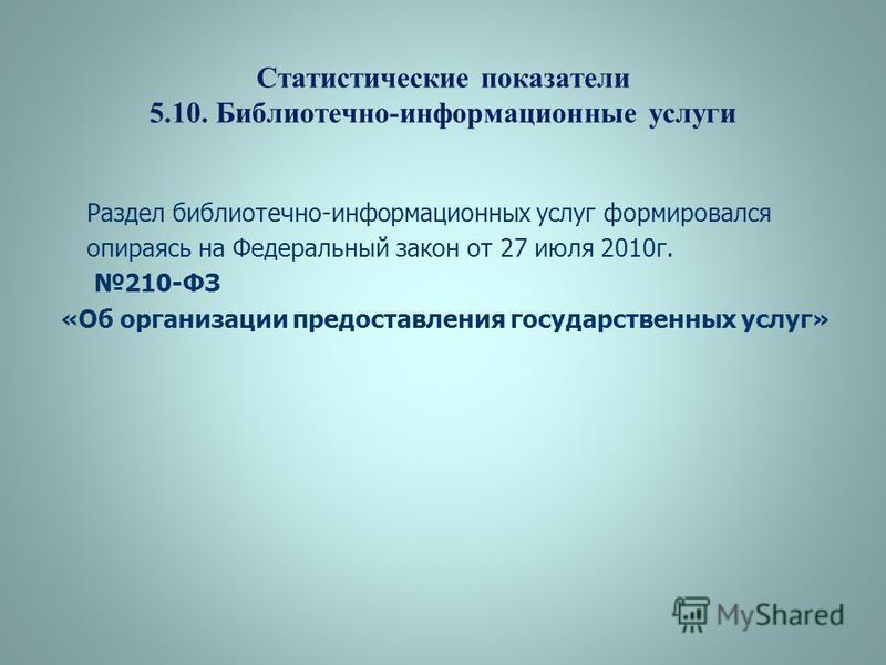 Статистические показатели 5.10. Библиотечно-информационные услуги Раздел библиотечно-информационных услуг формировался опираясь на Федеральный закон от 27 июля 2010 г. 210-ФЗ «Об организации предоставления государственных услуг»