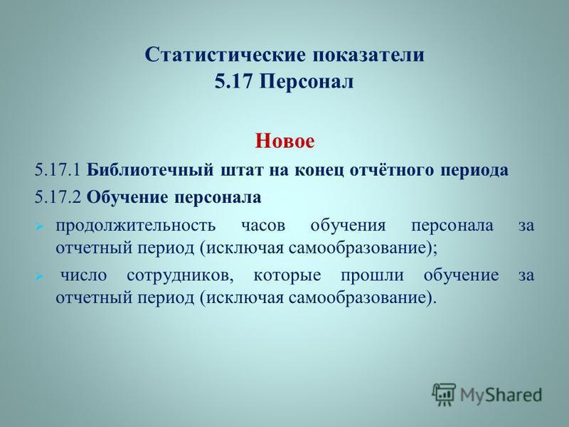 Статистические показатели 5.17 Персонал Новое 5.17.1 Библиотечный штат на конец отчётного периода 5.17.2 Обучение персонала: продолжительность часов обучения персонала за отчетный период (исключая самообразование); число сотрудников, которые прошли о