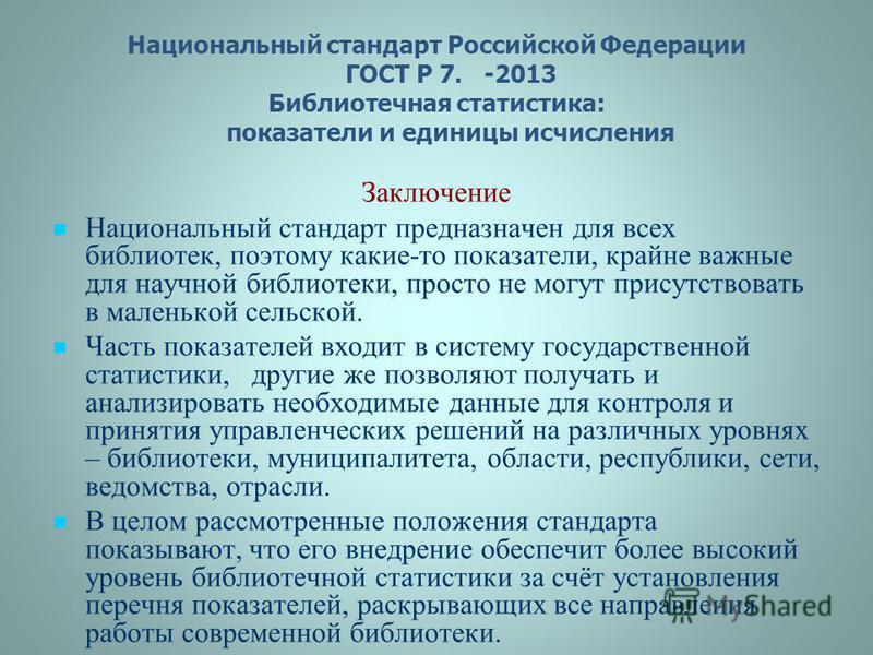 Национальный стандарт Российской Федерации ГОСТ Р 7. -2013 Библиотечная статистика: показатели и единицы исчисления Заключение Национальный стандарт предназначен для всех библиотек, поэтому какие-то показатели, крайне важные для научной библиотеки, п