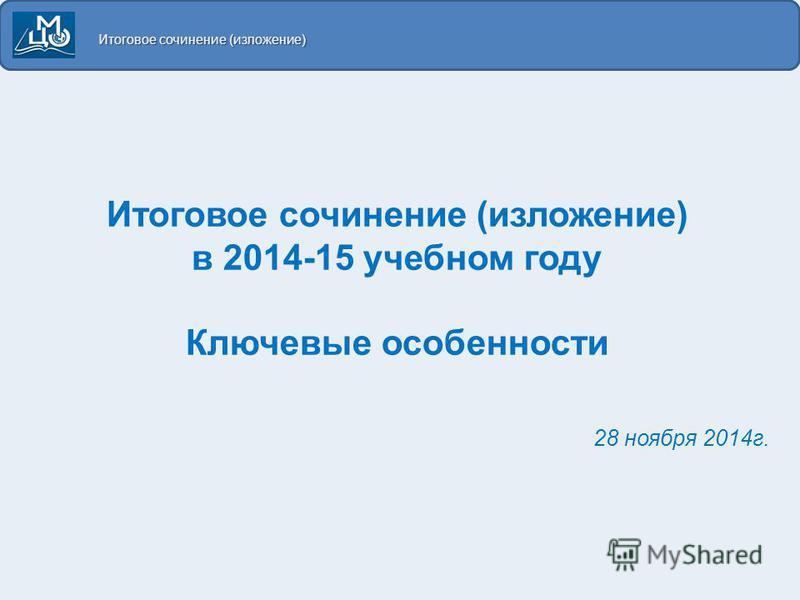 Итоговое сочинение (изложение) в 2014-15 учебном году Ключевые особенности 28 ноября 2014 г. Итоговое сочинение (изложение)