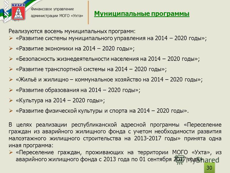Муниципальные программы Финансовое управление администрации МОГО «Ухта» 30 Реализуются восемь муниципальных программ: «Развитие системы муниципального управления на 2014 – 2020 годы»; «Развитие экономики на 2014 – 2020 годы»; «Безопасность жизнедеяте
