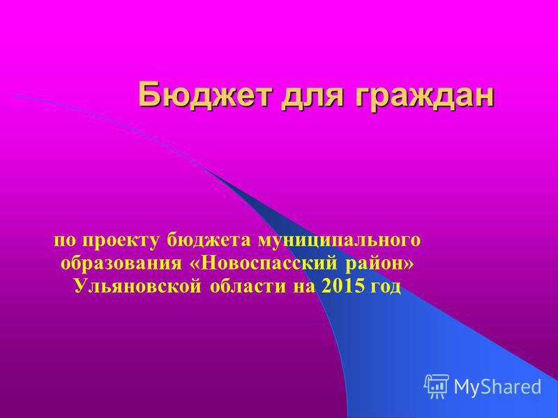 Бюджет для граждан по проекту бюджета муниципального образования «Новоспасский район» Ульяновской области на 2015 год