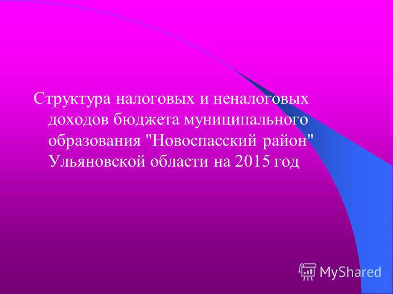 Структура налоговых и неналоговых доходов бюджета муниципального образования Новоспасский район Ульяновской области на 2015 год