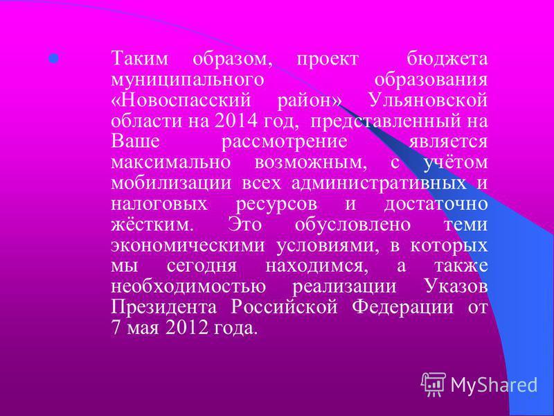 Таким образом, проект бюджета муниципального образования «Новоспасский район» Ульяновской области на 2014 год, представленный на Ваше рассмотрение является максимально возможным, с учётом мобилизации всех административных и налоговых ресурсов и доста