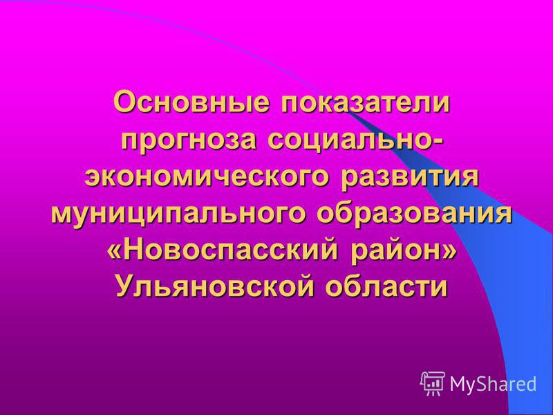 Основные показатели прогноза социально- экономического развития муниципального образования «Новоспасский район» Ульяновской области