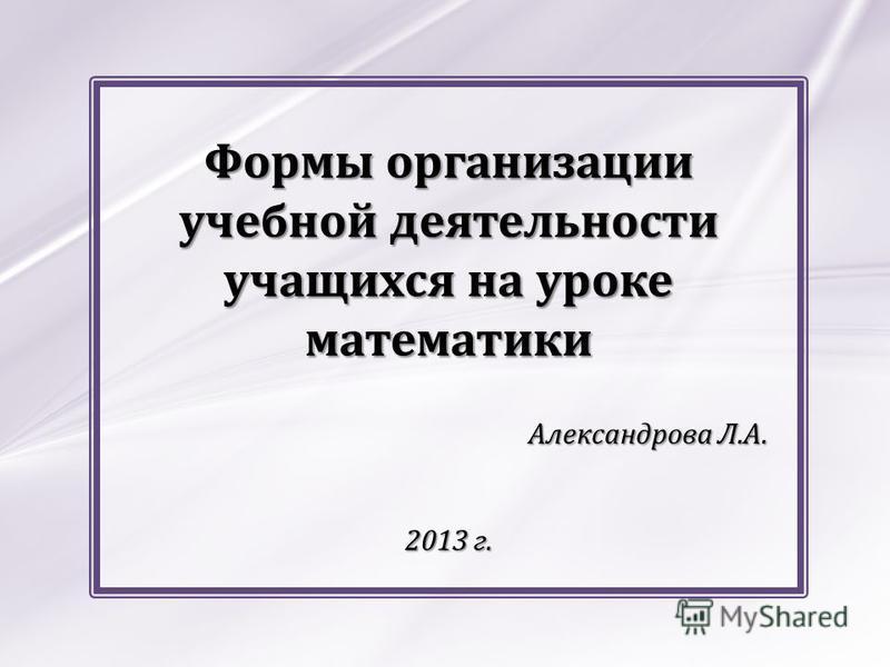 Формы организации учебной деятельности учащихся на уроке математики Александрова Л.А. 2013 г.