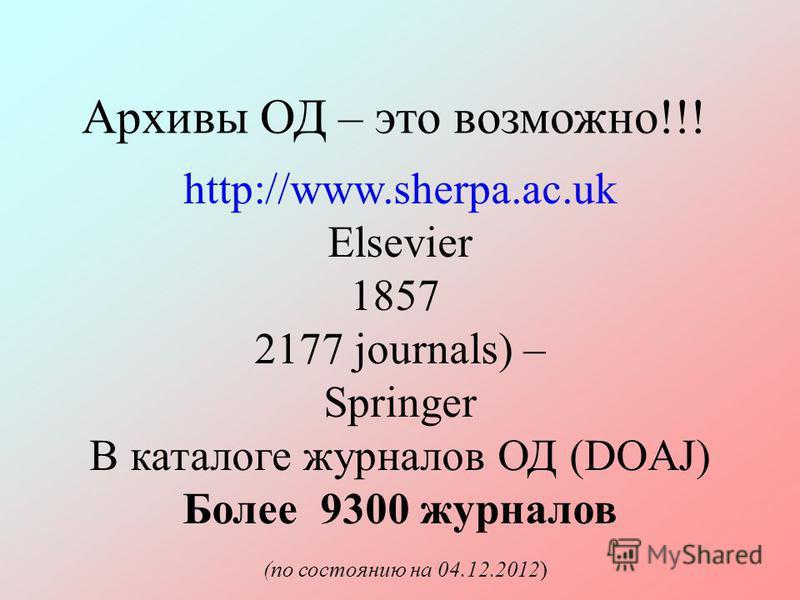 Архивы ОД – это возможно!!! http://www.sherpa.ac.uk Elsevier 1857 2177 journals) – Springer В каталоге журналов ОД (DОAJ) Более 9300 журналов (по состоянию на 04.12.2012)