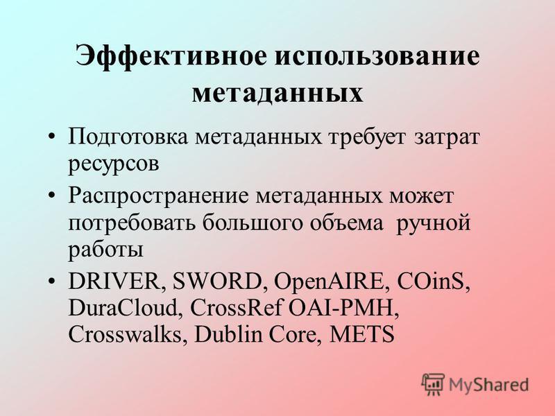 Эффективное использование метаданных Подготовка метаданных требует затрат ресурсов Распространение метаданных может потребовать большого объема ручной работы DRIVER, SWORD, OpenAIRE, COinS, DuraCloud, CrossRef OAI-PMH, Crosswalks, Dublin Core, METS