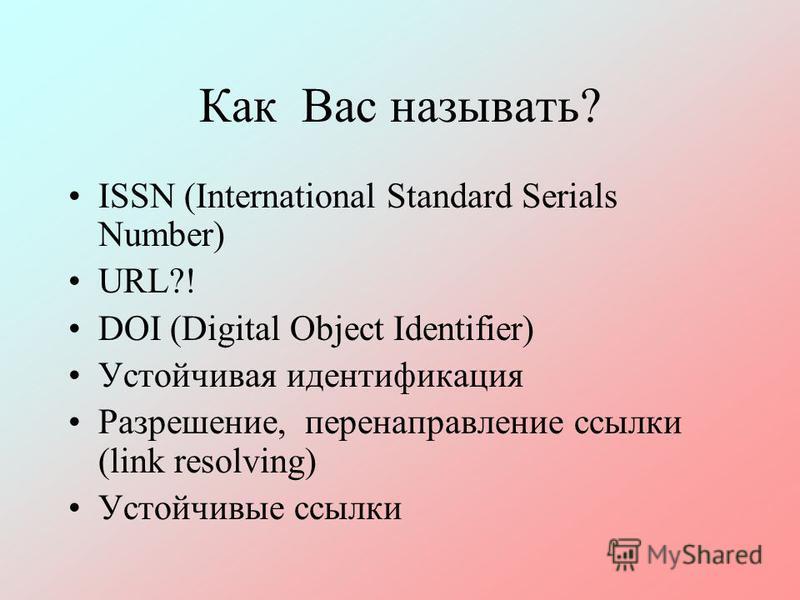 Как Вас называть? ISSN (International Standard Serials Number) URL?! DOI (Digital Object Identifier) Устойчивая идентификация Разрешение, перенаправление ссылки (link resolving) Устойчивые ссылки
