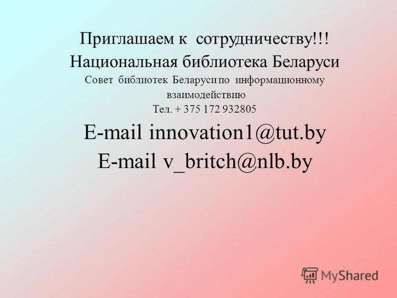 Приглашаем к сотрудничеству!!! Национальная библиотека Беларуси Совет библиотек Беларуси по информационному взаимодействию Тел. + 375 172 932805 Е-mail innovation1@tut.by Е-mail v_britch@nlb.by