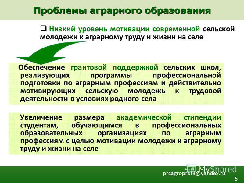 Проблемы аграрного образования prcagroprofil@yandex.ru Низкий уровень мотивации современной сельской молодежи к аграрному труду и жизни на селе Обеспечение грантовой поддержкой сельских школ, реализующих программы профессиональной подготовки по аграр