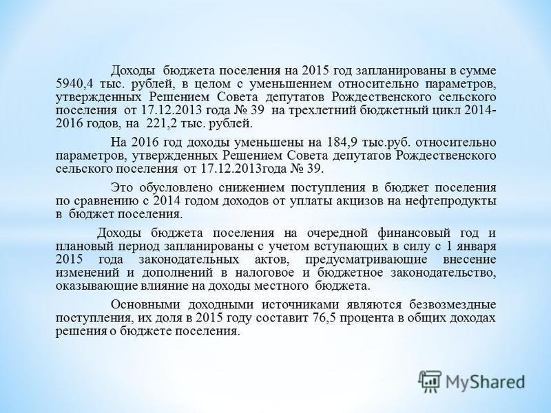 Доходы бюджета поселения на 2015 год запланированы в сумме 5940,4 тыс. рублей, в целом с уменьшением относительно параметров, утвержденных Решением Совета депутатов Рождественского сельского поселения от 17.12.2013 года 39 на трехлетний бюджетный цик