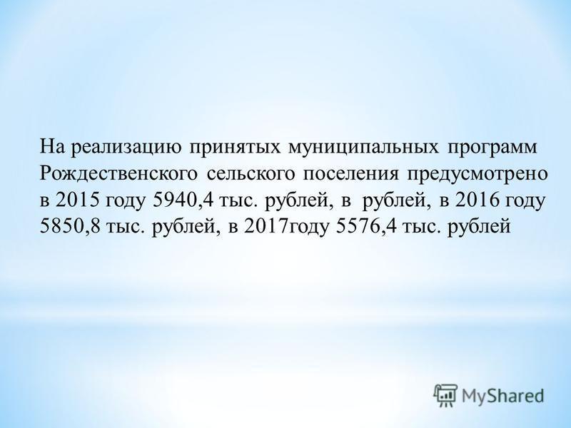 На реализацию принятых муниципальных программ Рождественского сельского поселения предусмотрено в 2015 году 5940,4 тыс. рублей, в рублей, в 2016 году 5850,8 тыс. рублей, в 2017 году 5576,4 тыс. рублей