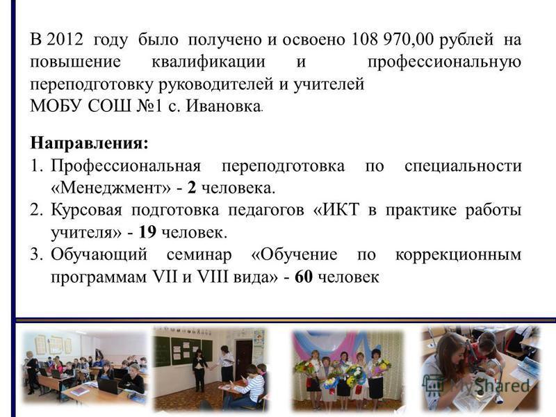 В 2012 году было получено и освоено 108 970,00 рублей на повышение квалификации и профессиональную переподготовку руководителей и учителей МОБУ СОШ 1 с. Ивановка. Направления: 1. Профессиональная переподготовка по специальности «Менеджмент» - 2 челов
