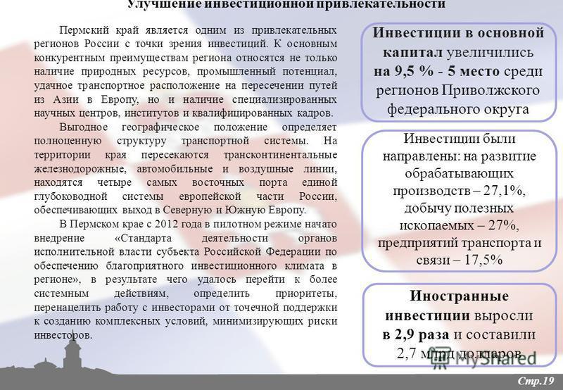 Улучшение инвестиционной привлекательности Пермский край является одним из привлекательных регионов России с точки зрения инвестиций. К основным конкурентным преимуществам региона относятся не только наличие природных ресурсов, промышленный потенциал
