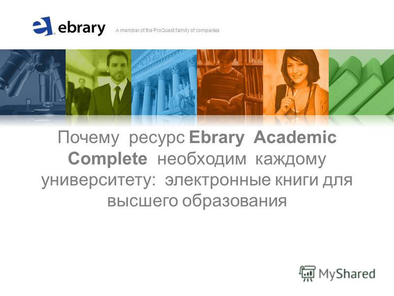 A member of the ProQuest family of companies Почему ресурс Ebrary Academic Complete необходим каждому университету: электронные книги для высшего образования