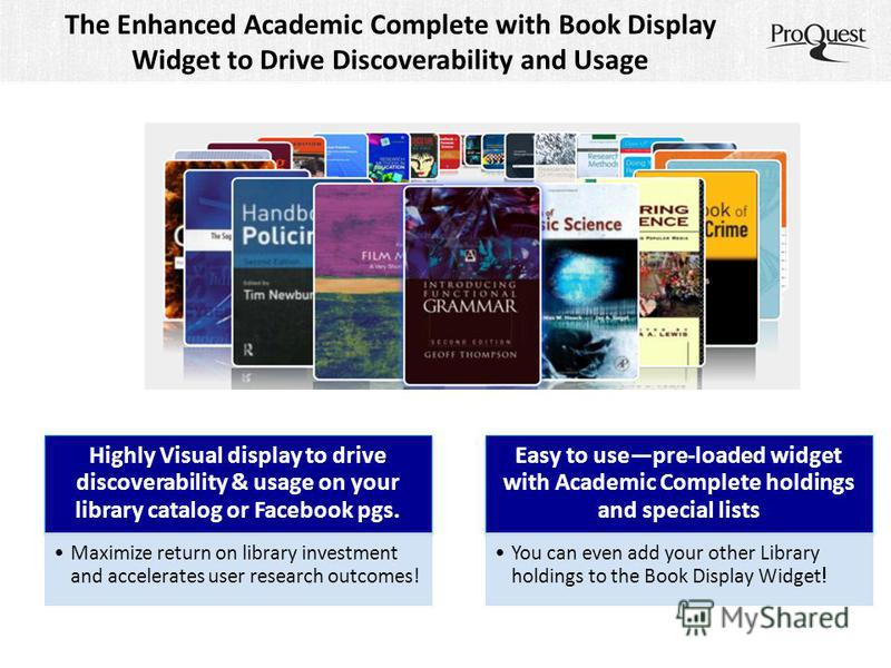 The Enhanced Academic Complete with Book Display Widget to Drive Discoverability and Usage Highly Visual display to drive discoverability & usage on your library catalog or Facebook pgs. Maximize return on library investment and accelerates user rese