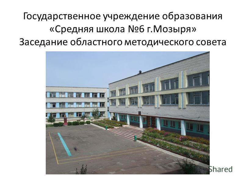 Государственное учреждение образования «Средняя школа 6 г.Мозыря» Заседание областного методического совета
