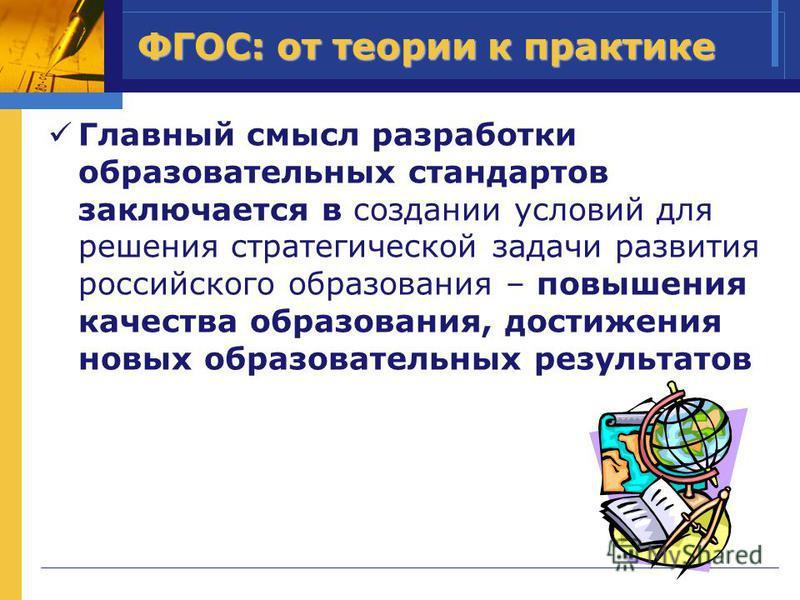 ФГОС: от теории к практике Главный смысл разработки образовательных стандартов заключается в создании условий для решения стратегической задачи развития российского образования – повышения качества образования, достижения новых образовательных резуль