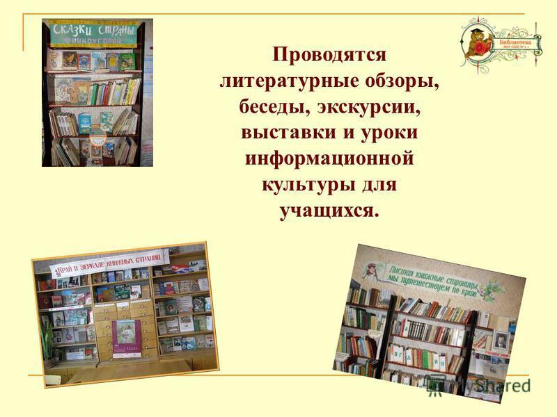 Проводятся литературные обзоры, беседы, экскурсии, выставки и уроки информационной культуры для учащихся.